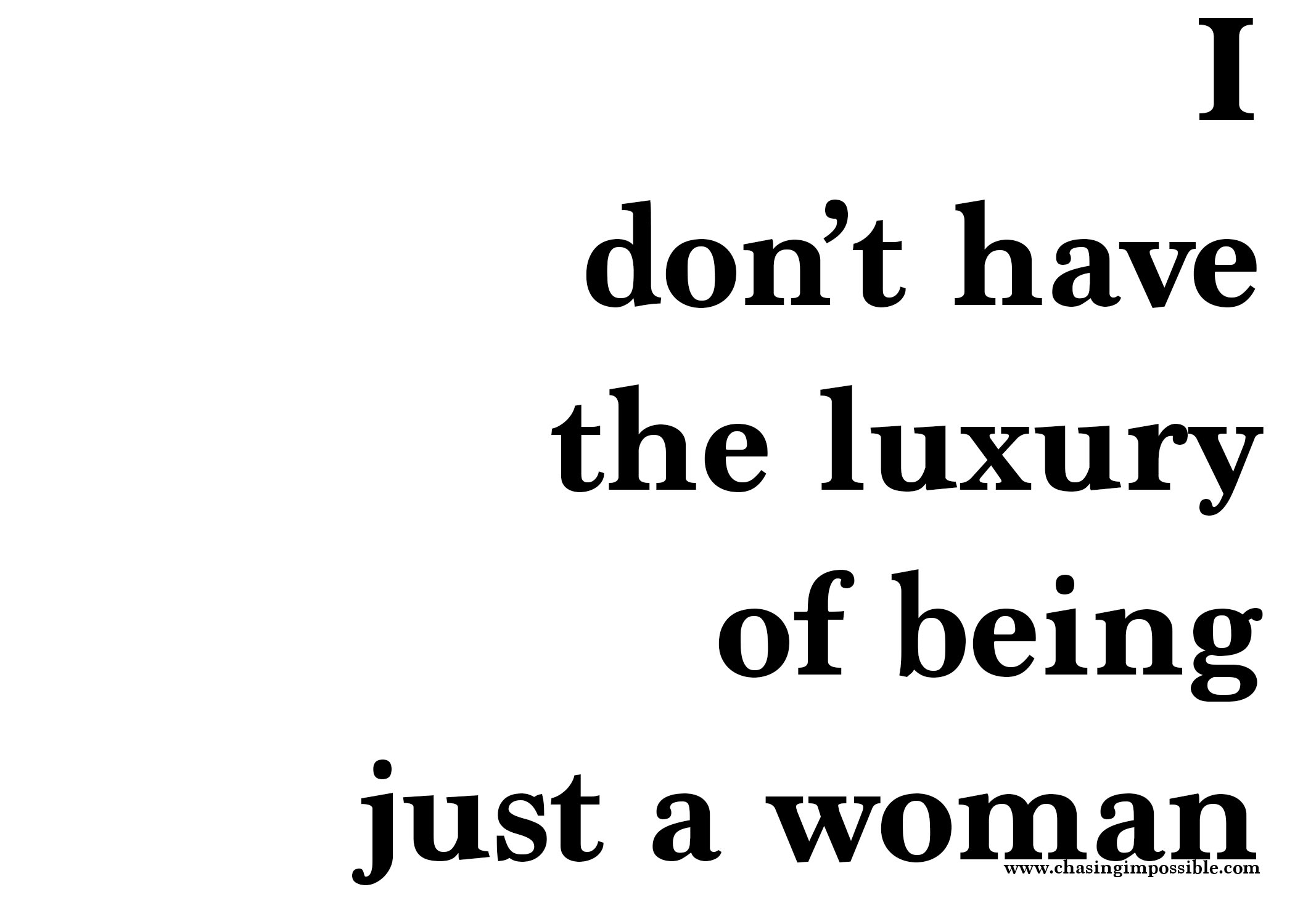 I don't have the luxury of being just a woman