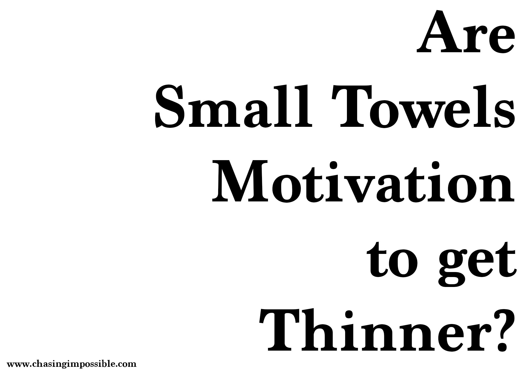 Are small towels motivation to get thinner?
