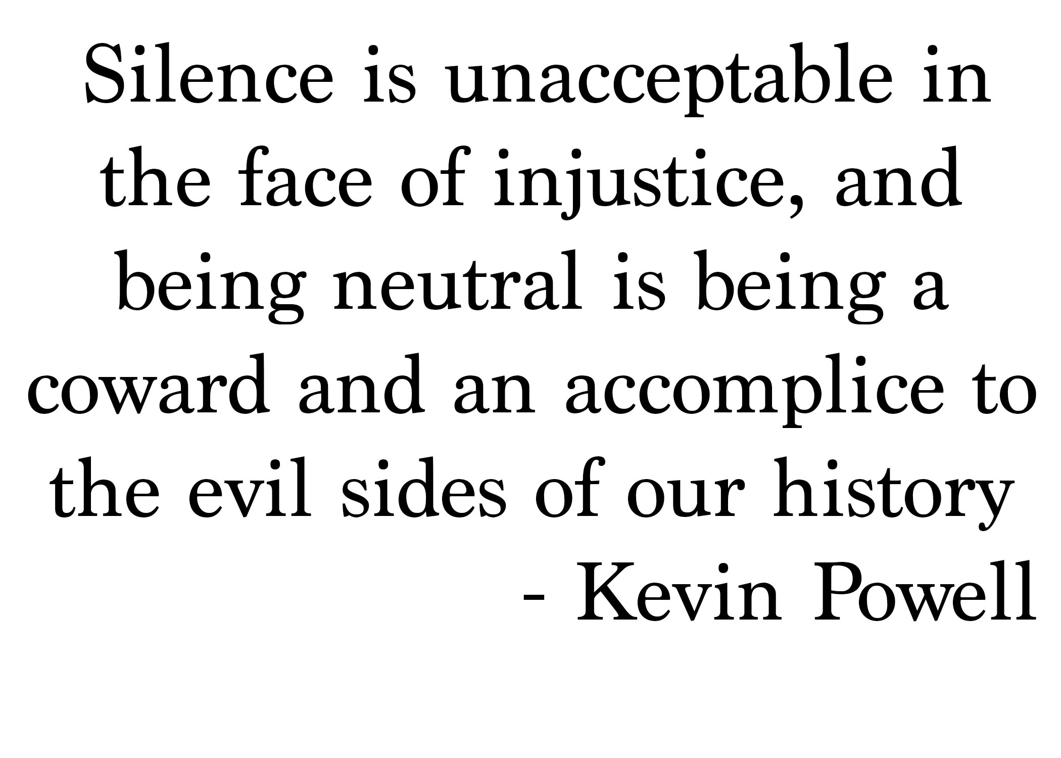 Silence is unacceptable in the face of injustice, and being neutral is being a coward and an accomplice to the evil sides of our history.